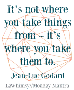 It's not where you take things from - it's where you take them to. Jean-Luc Godard quote Monday Mantra 107 via LaWhimsy