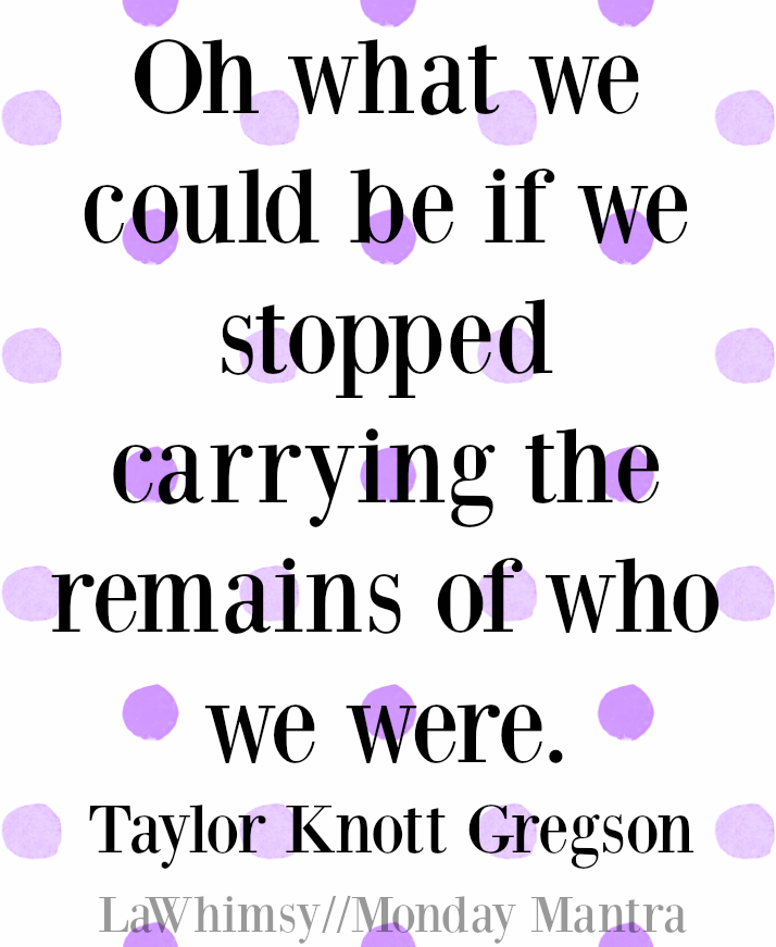 Oh what we could be if we stopped carrying the remains of who we were. Taylor Knott Gregson quote Monday Mantra 106 via LaWhimsy