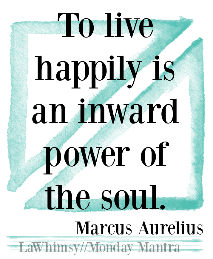 To live happily is an inward power of the soul. Marcus Aurelius quote Monday Mantra 105 via LaWhimsy