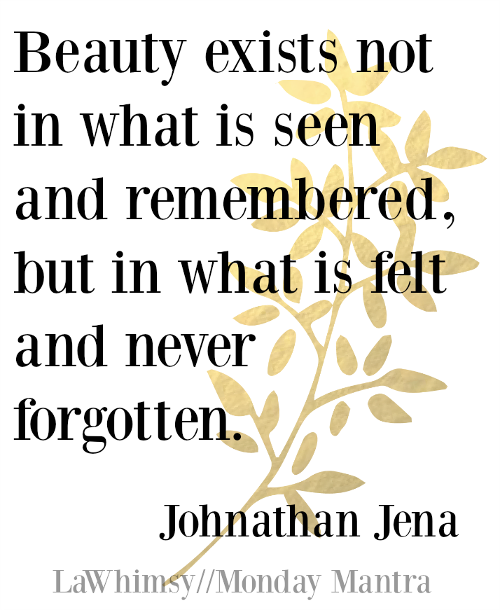 Beauty exists not in what is seen and remembered, but in what is felt and never forgotten Johnathan Jena quote Monday Mantra 113 via Lawhimsy