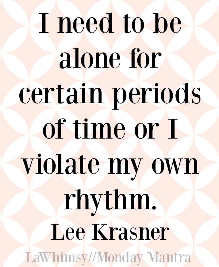 I need to be alone for certain periods of time or I violate my own rhythm. Lee Krasner quote Monday Mantra 112 via LaWhimsy