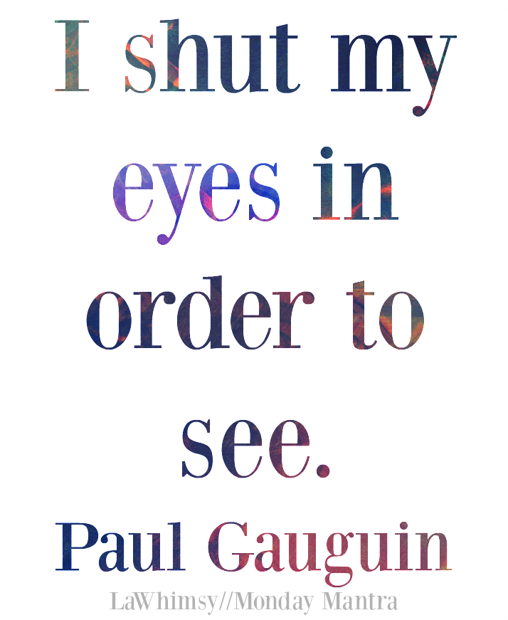 I shut my eyes in order to see. Paul Gauguin quote Monday Mantra 111 via LaWhimsy