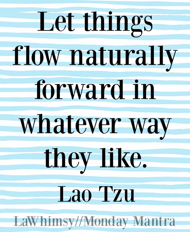 Let things flow naturally forward in whatever way they like. Lao Tzu quote Monday Mantra 109 via LaWhimsy