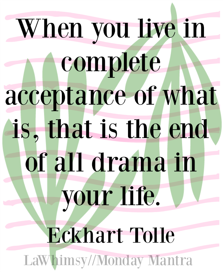 When you live in complete acceptance of what is, that is the end of all drama in your life Eckhart Tolle quote Monday Mantra 110 via LaWhimsy