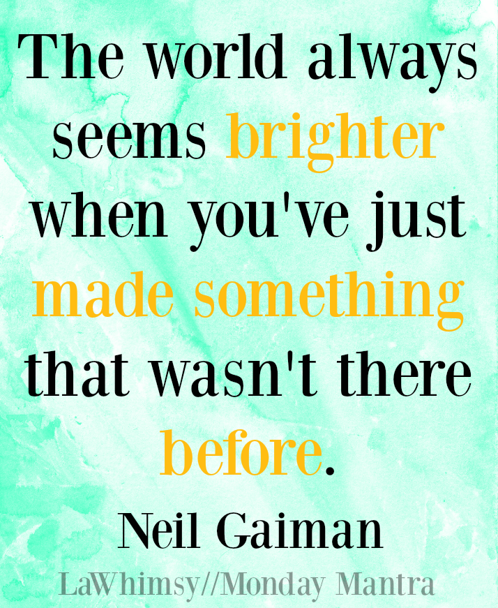 The world always seems brighter when you've just made something that wasn't there before. Neil Gaiman quote Monday Mantra 114 via LaWhimsy