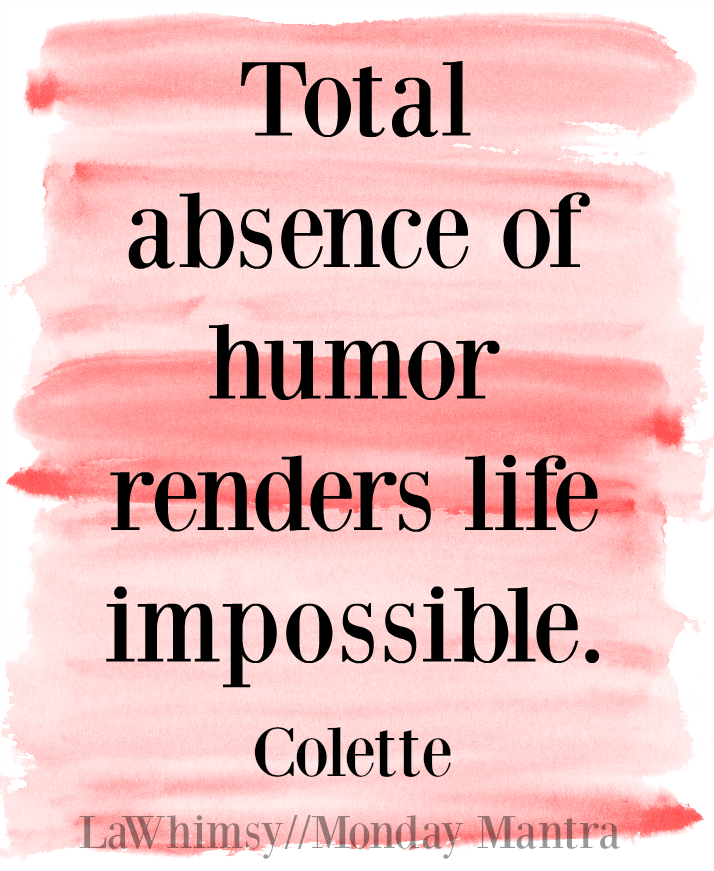 Total absence of humor renders life impossible Colette quote Monday Mantra 117 via LaWhimsy