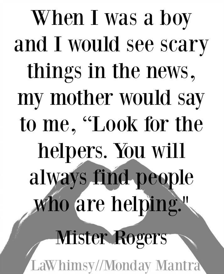 "When I was a boy and I would see scary things in the news, my mother would say to me, ""Look for the helpers. You will always find people who are helping."" Mister Rogers quote Monday Mantra 115 via LaWhimsy"