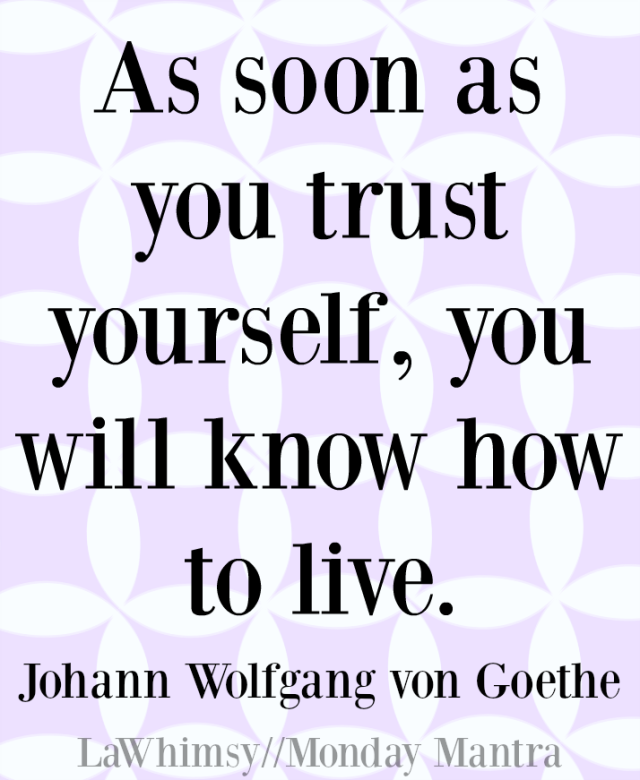 As soon as you trust yourself, you will know how to live Johann Wolfgang von Goethe quote Monday Mantra 120 via LaWhimsy