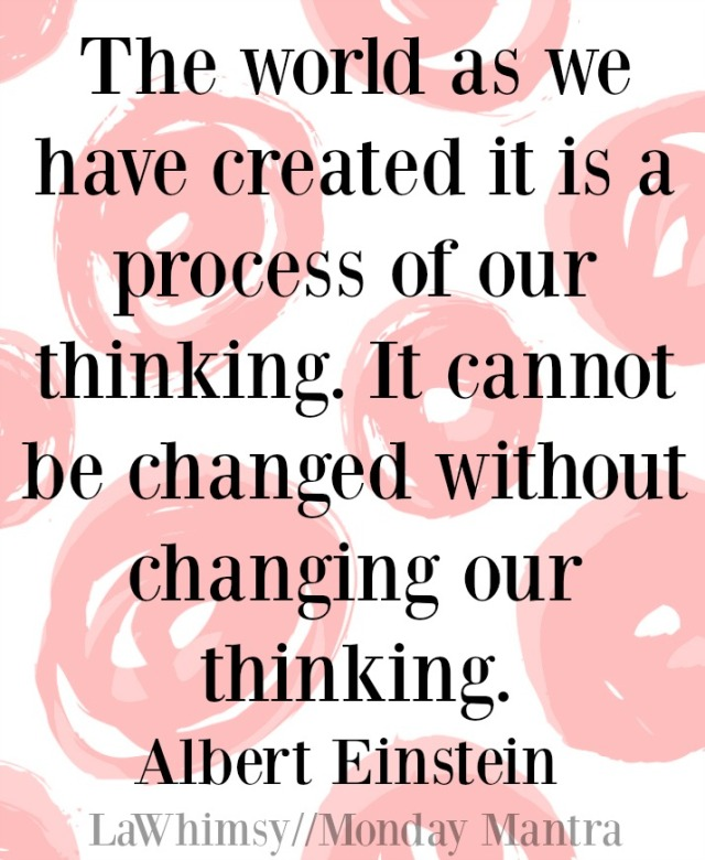 The world as we have created it is a process of our thinking. It cannot be changed without changing our thinking Albert Einstein change quote Monday Mantra 119 via LaWhimsy