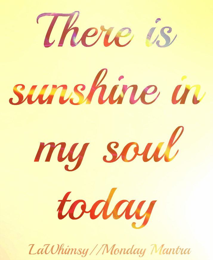 There is sunshine in my soul today positive joy quote Monday Mantra 121 via LaWhimsy