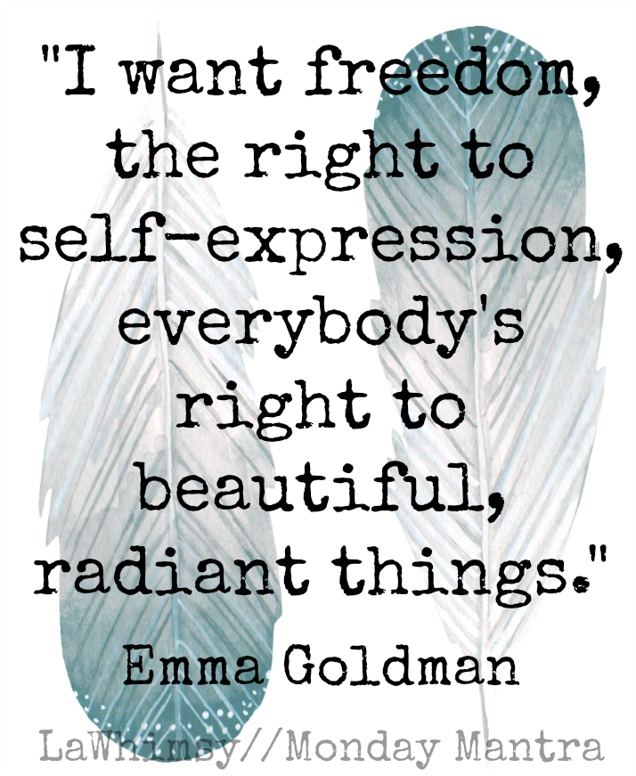 I want freedom, the right to self-expression, everybody's right to beautiful, radiant things. Emma Goldman-quote-monday mantra 129 via lawhimsy