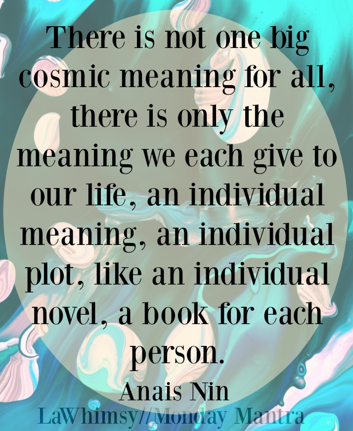 There is not one big cosmic meaning for all, there is only the meaning we each give to our life... Anais Nin quote Monday Mantra 126 via LaWhimsy