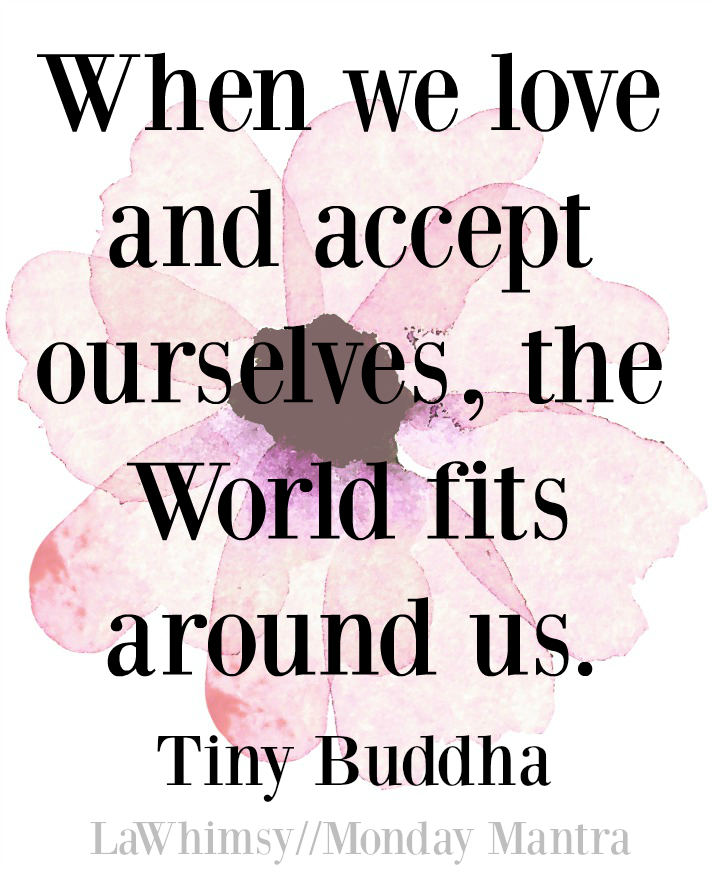 when-we-love-and-accept-ourselves-the-world-fits-around-us-tiny-buddha-quote-monday-mantra-128-via-lawhimsy