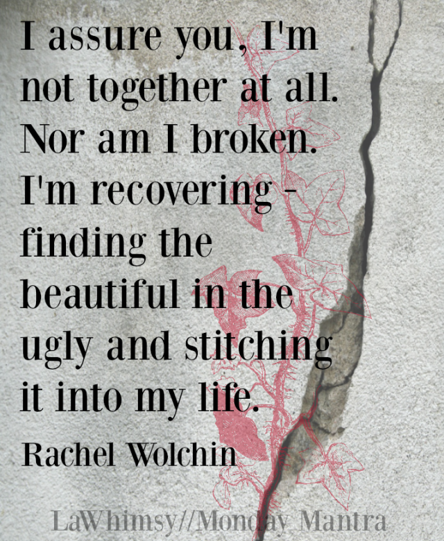 I assure you, I'm not together at all. Nor am I broken. I'm recovering - finding the beautiful in the ugly and stitching it into my life. Rachel Wolchin quote Word Nerd via LaWhimsy
