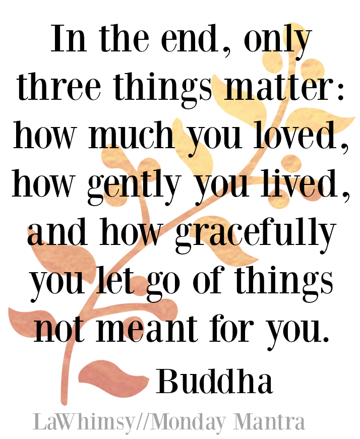 In the end, only three things matter: how much you loved, how gently you lived, and how gracefully you let go of things not meant for you. Buddha quote Monday Mantra 130 via LaWhimsy