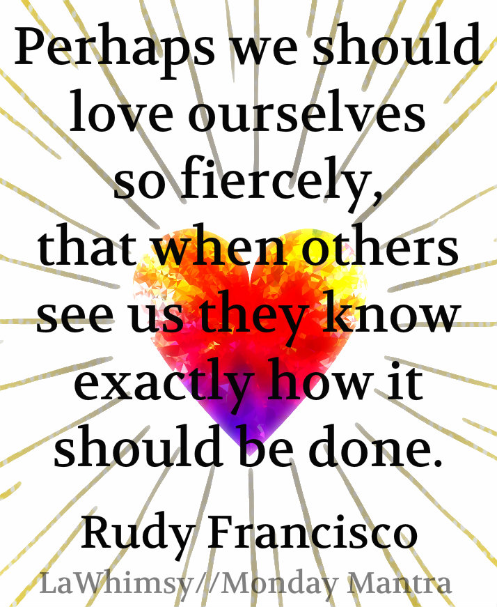 Perhaps we should love ourselves so fiercely, that when others see us they know exactly how it should be done. Rudy Francisco quote Monday Mantra 133 via LaWhimsy