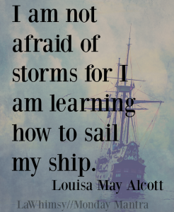 I am not afraid of storms for I am learning how to sail my ship. Louisa May Alcott quote Monday Mantra 137 via LaWhimsy
