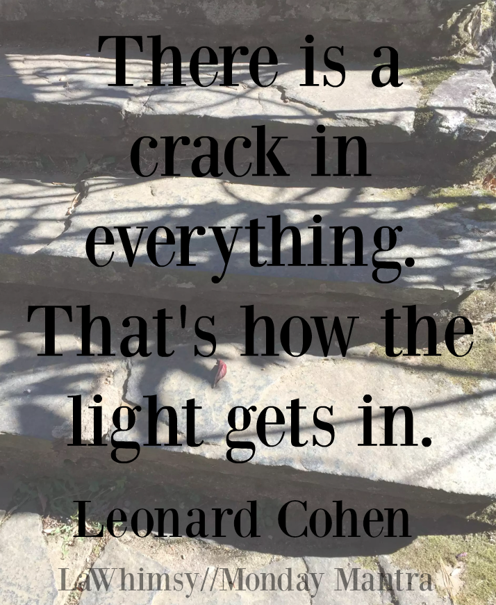 There is a crack in everything.That's how the light gets in. Leonard Cohen quote Word Nerd 135 via LaWhimsy