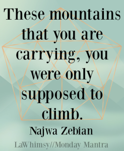 These mountains that you are carrying, you were only supposed to climb. Najwa Zebian quote Monday Mantra 134 via LaWhimsy