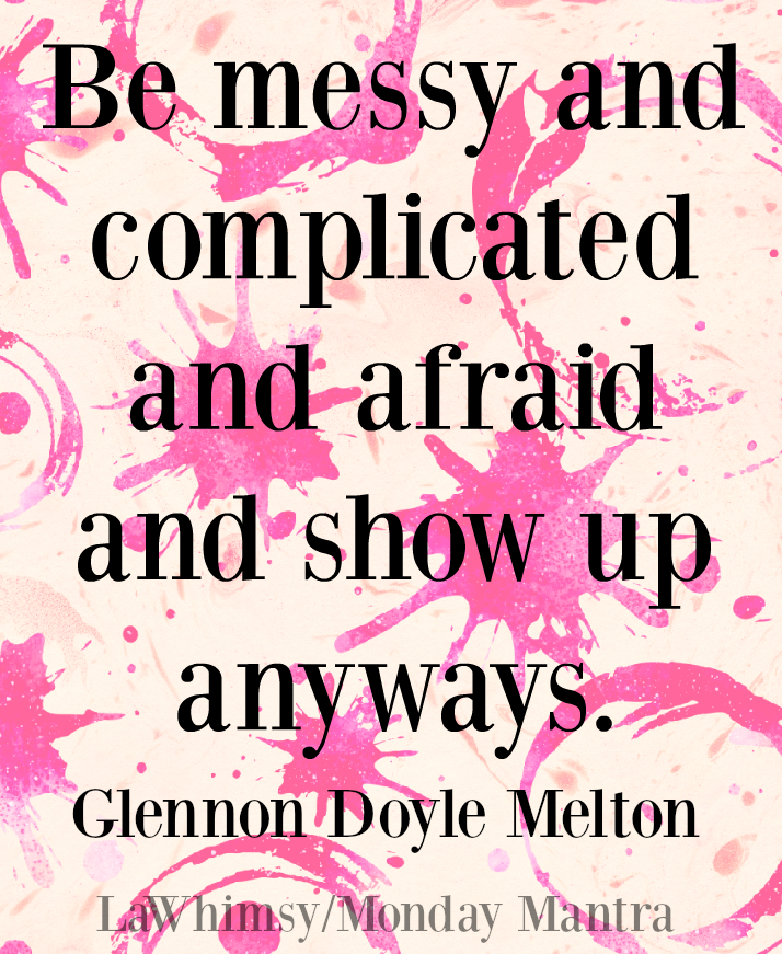 Be messy and complicated and afraid and show up anyways. Glennon Doyle Melton quote Monday Mantra 138 via LaWhimsy