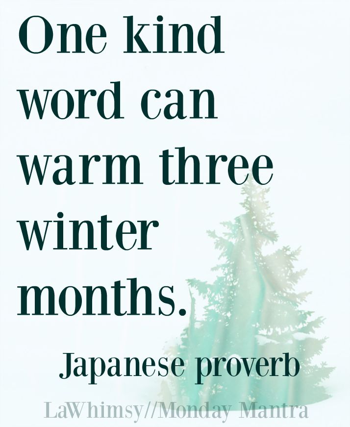 One kind word can warm three winter months. Japanese proverb quote Monday Mantra 139 via LaWhimsy