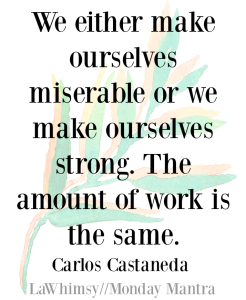 We either make ourselves miserable or we make ourselves strong. The amount of work is the same. Carlos Castaneda quote Monday Mantra 141 via LaWhimsy