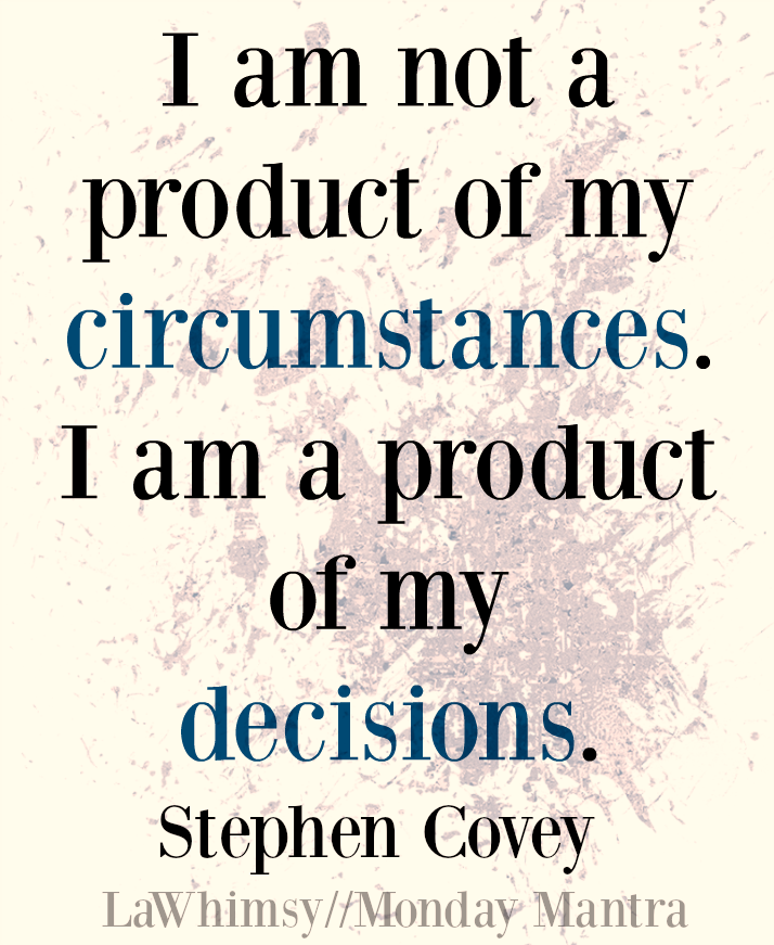 i-am-not-a-product-of-my-circumstances-i-am-a-product-of-my-decisions-stephen-covey-quote-monday-mantra-145-via-lawhimsy
