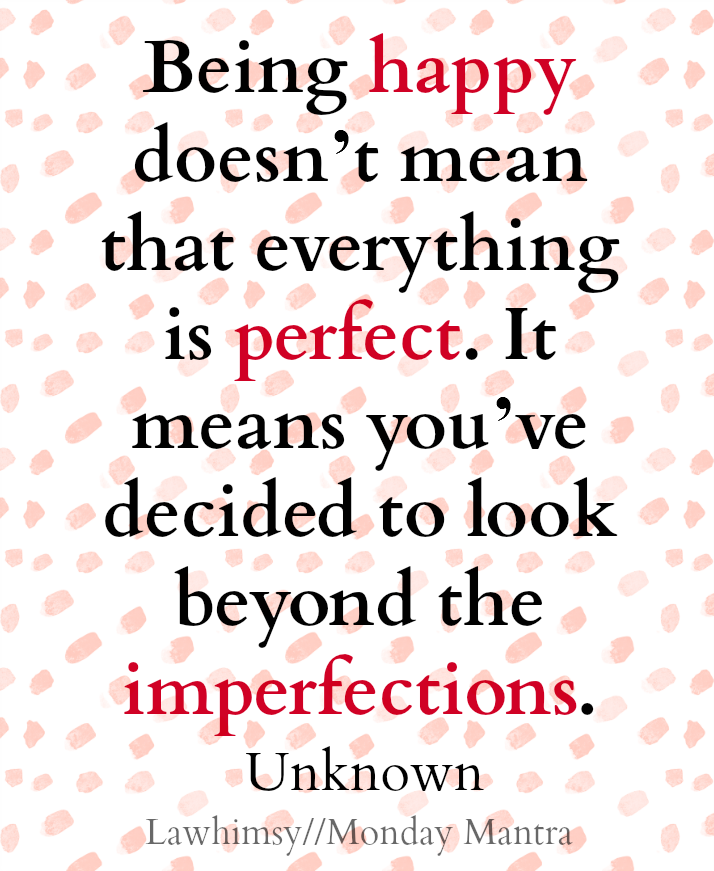 being-happy-doesnt-mean-that-everything-is-perfect-it-means-youve-decided-to-look-beyond-the-imperfections-unknown-quote-monday-mantra-148-via-lawhimsy