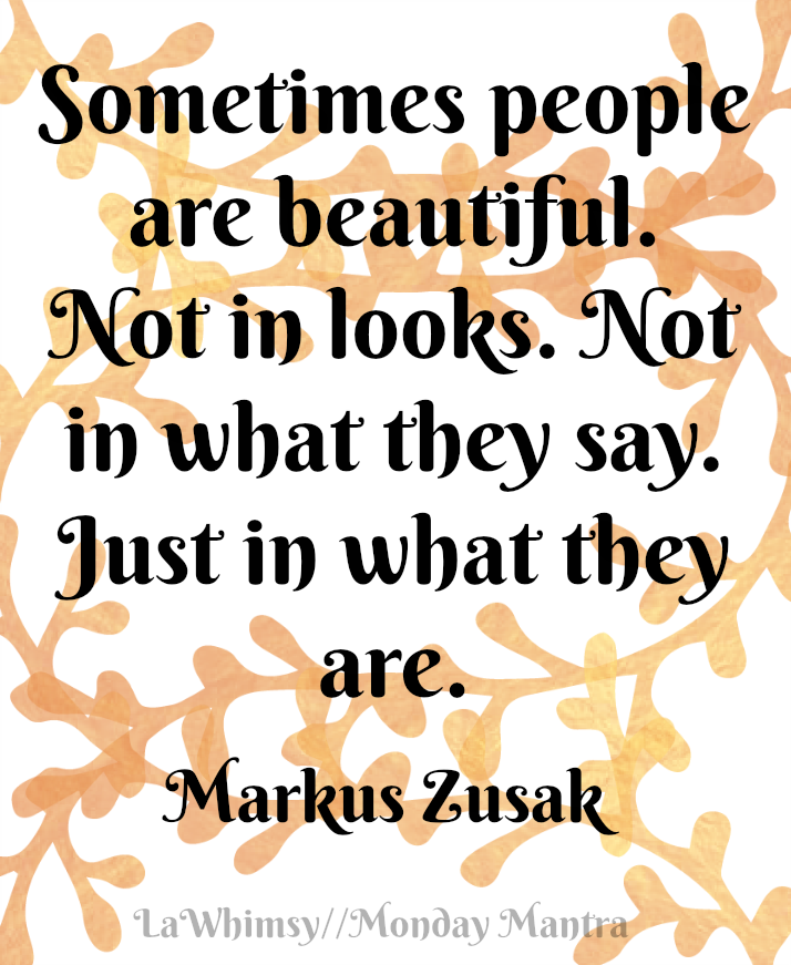 Sometimes people are beautiful. Not in looks. Not in what they say. Just in what they are. Markus Zusak quote Monday Mantra 149 via LaWhimsy