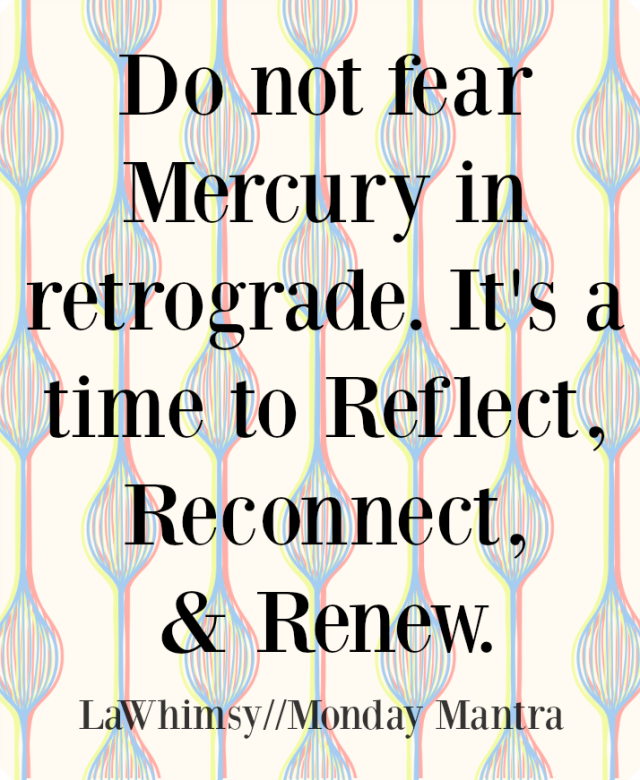 Do not fear Mercury in retrograde. It's a time to Reflect, Reconnect, Renew. quote Monday Mantra 153 via LaWhimsy