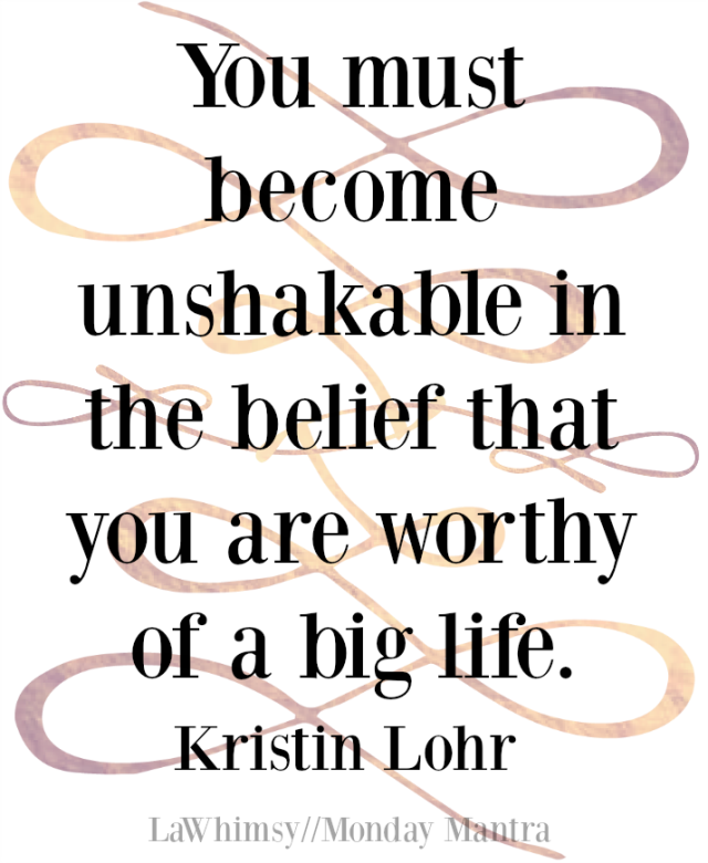 You must become unshakable in the belief that you are worthy of a big life. Kristin Lohr quote Monday Mantra 154 via LaWhimsy
