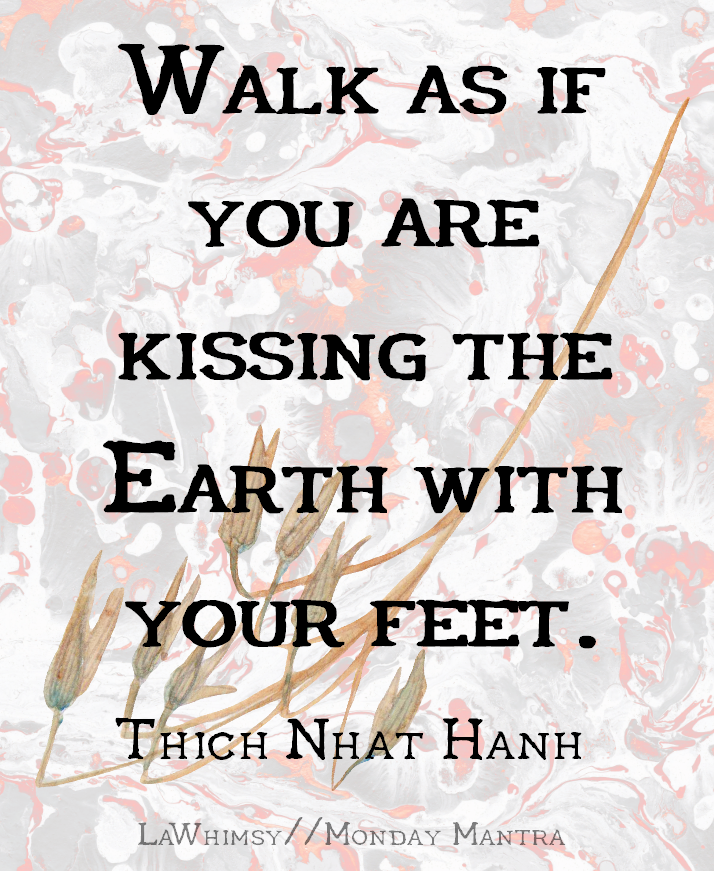 Walk as if you are kissing the Earth with your feet Thich Nhat Hanh quote Monday Mantra via LaWhimsy