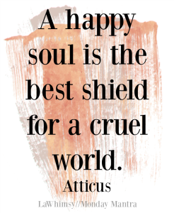 A happy soul is the best shield for a cruel world Atticus quote Monday Mantra 158 via LaWhimsy