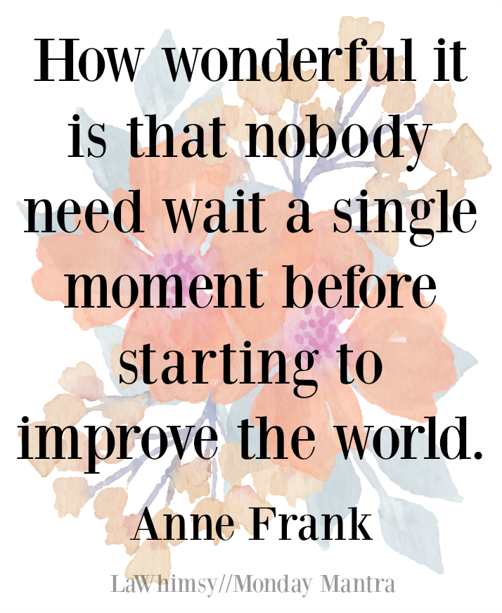 How wonderful it is that nobody need wait a single moment before starting to improve the world Anne Frank quote Monday Mantra 160 via LaWhimsy