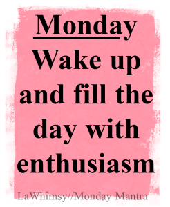 Monday wake up and fill the day with enthusiasm LaWhimsy quote Monday Mantra 157 via LaWhimsy