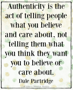 Authenticity is the act of telling people what you believe and care about... Dale Partridge quote Monday Mantra Template 169 via LaWhimsy