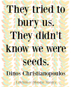 They tried to bury us. They didn't know we were seeds. Dinos Christianopoulos quote Monday Mantra 167 via LaWhimsy