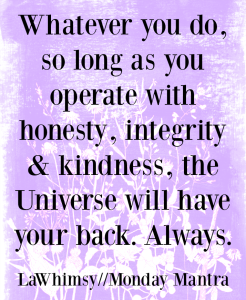 Whatever you do, so long as you operate with honesty, integrity and kindness, the Universe will have your back. Always. life quote Monday Mantra 168 via LaWhimsy