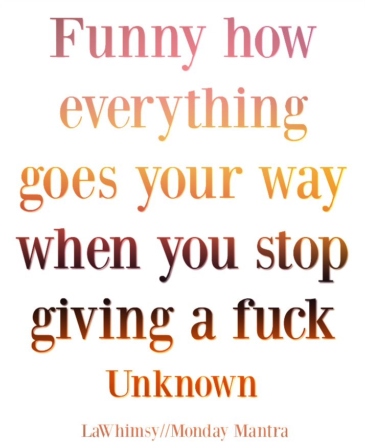 Funny how everything goes your way when you stop giving a fuck quote Monday Mantra 173 via LaWhimsy