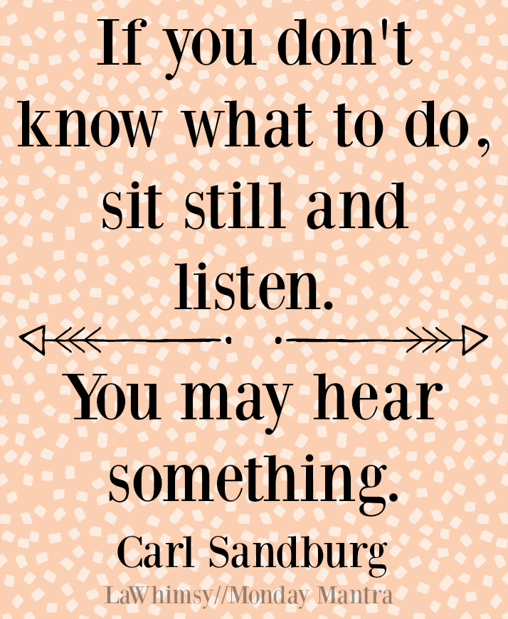 If you don't know what to do sit still and listen. You may hear something. Carl Sandburg quote Monday Mantra 172 via LaWhimsy