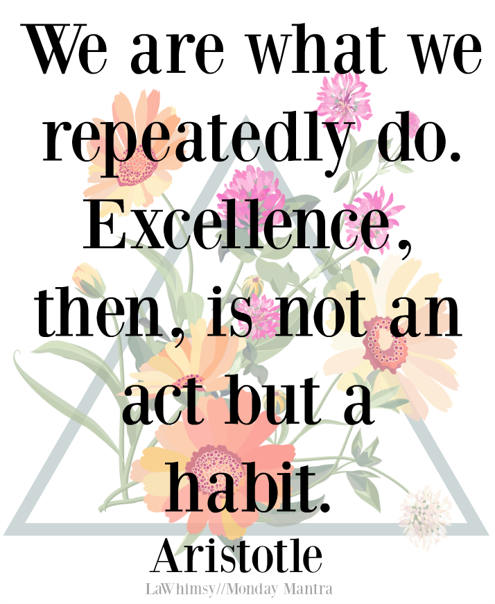 We are what we repeatedly do. Excellence, then, is not an act but a habit. Aristotle quote Monday Mantra 170 via LaWhimsy