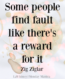 Some people find fault like there's a reward for it. Zig Ziglar quote Monday Mantra 174 via LaWhimsy