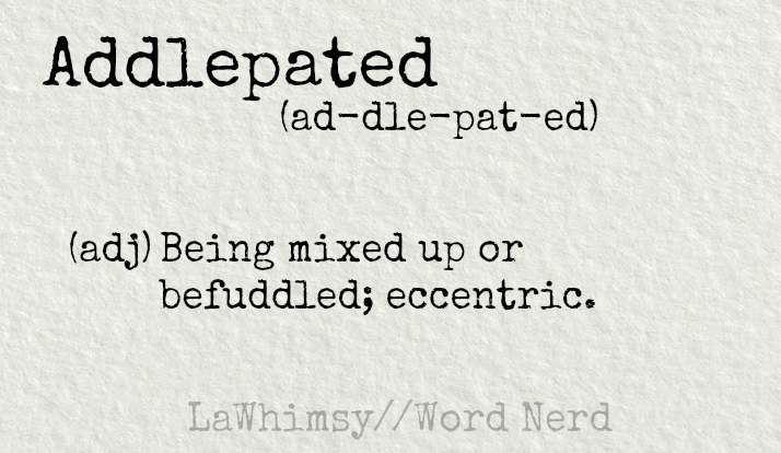 addlepated definition Word Nerd via LaWhimsy