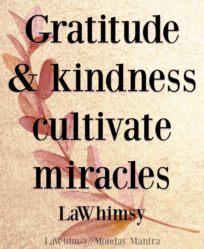 Gratitude and kindness cultivate miracles Ella of LaWhimsy quote Monday Mantra 180 via LaWhimsy