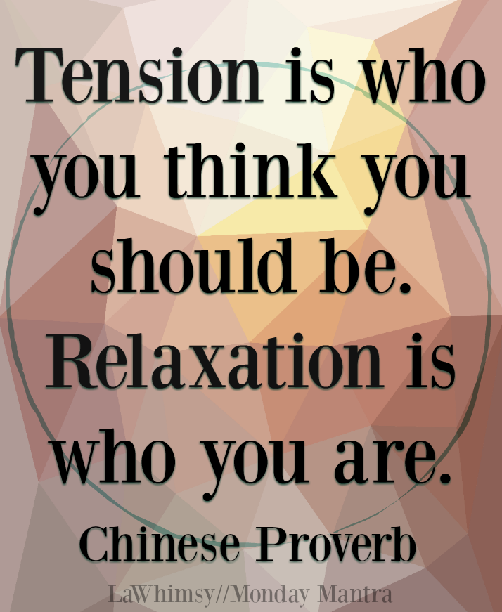 tension is who you think you should be relaxation is who you are Chinese proverb Monday Mantra 179 via LaWhimsy