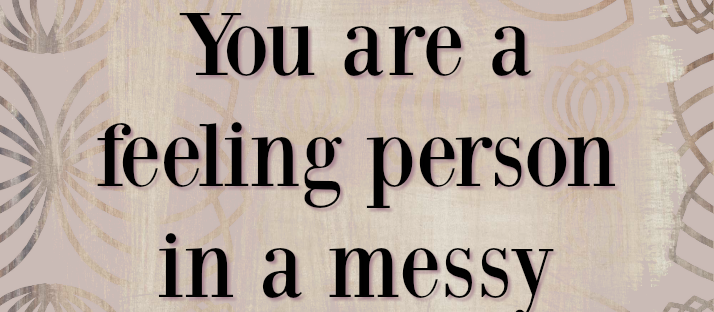 You are not a mess You are a feeling person in a messy world Glennon Doyle Melton quote Monday Mantra 178 via LaWhimsy