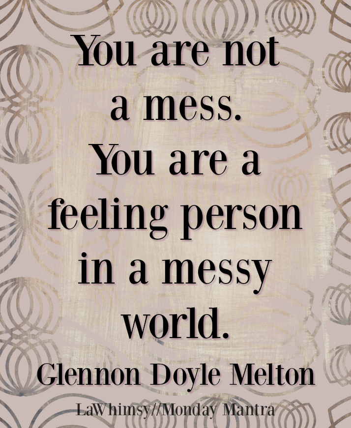 Monday Mantra 178   You Are Not A Mess. You Are A Feeling Person In