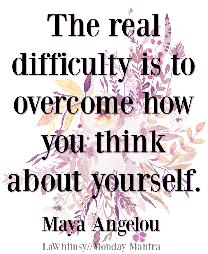Overcome how you think about yourself Maya Angelou quote Monday Mantra 183