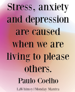 Stress, anxiety and depression are caused when we are living to please others Paulo Coelho quote Monday Mantra 193 via LaWhimsy