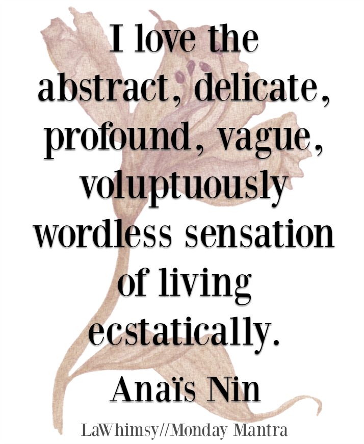 I love the abstract, delicate, profound, vague, voluptuously wordless sensation of living ecstatically Anais Nin quote Monday Mantra 194 via LaWhimsy